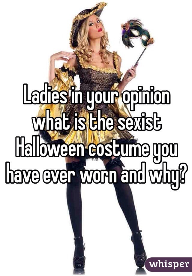Ladies in your opinion what is the sexist Halloween costume you have ever worn and why?