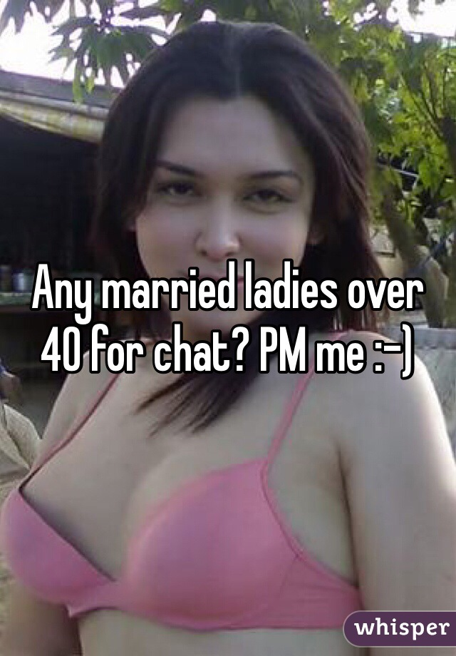 Any married ladies over 40 for chat? PM me :-)