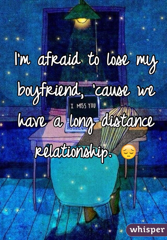 I'm afraid to lose my boyfriend, 'cause we have a long distance relationship. 😔