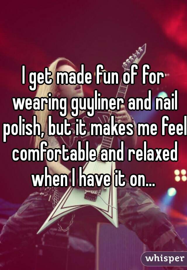 I get made fun of for wearing guyliner and nail polish, but it makes me feel comfortable and relaxed when I have it on...