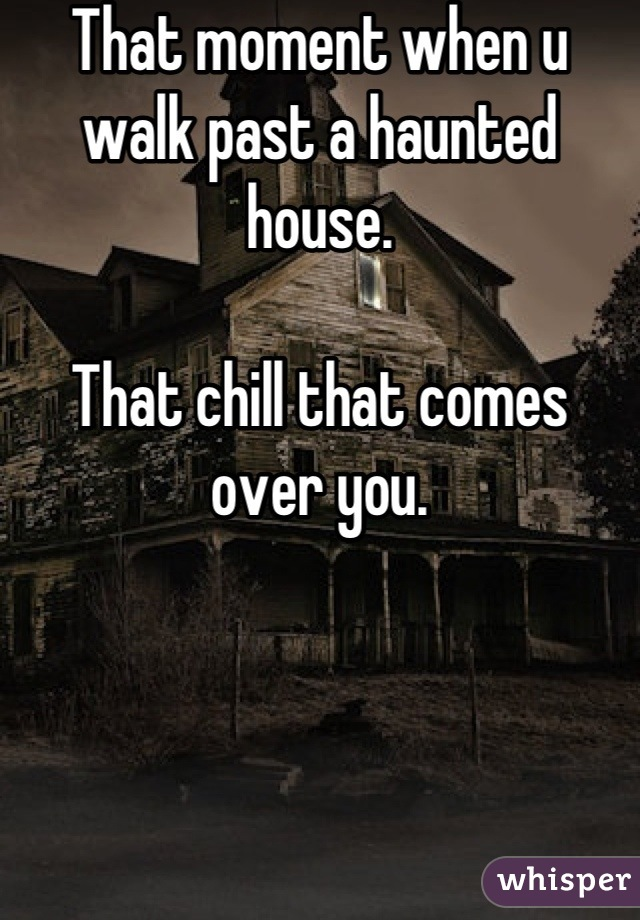 That moment when u walk past a haunted house.  That chill that comes over you.