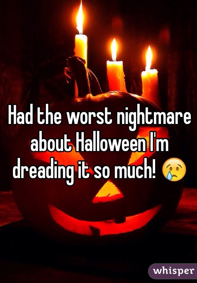 Had the worst nightmare about Halloween I'm dreading it so much! 😢