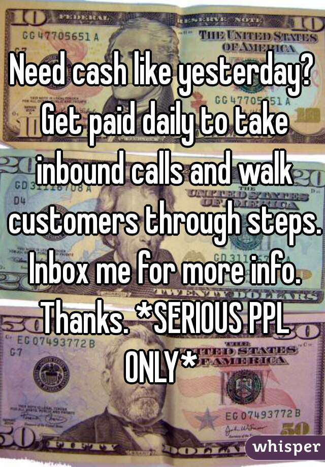 Need cash like yesterday? Get paid daily to take inbound calls and walk customers through steps. Inbox me for more info. Thanks. *SERIOUS PPL ONLY*