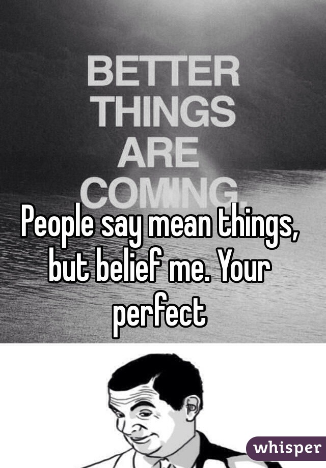 People say mean things, but belief me. Your perfect
