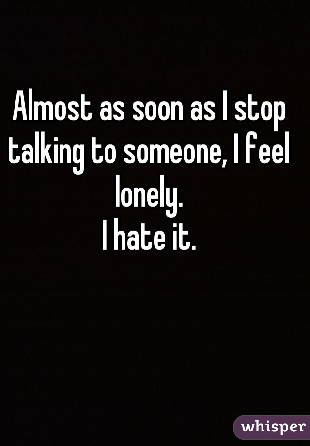 Almost as soon as I stop talking to someone, I feel lonely.  I hate it.
