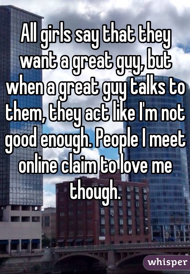 All girls say that they want a great guy, but when a great guy talks to them, they act like I'm not good enough. People I meet online claim to love me though.