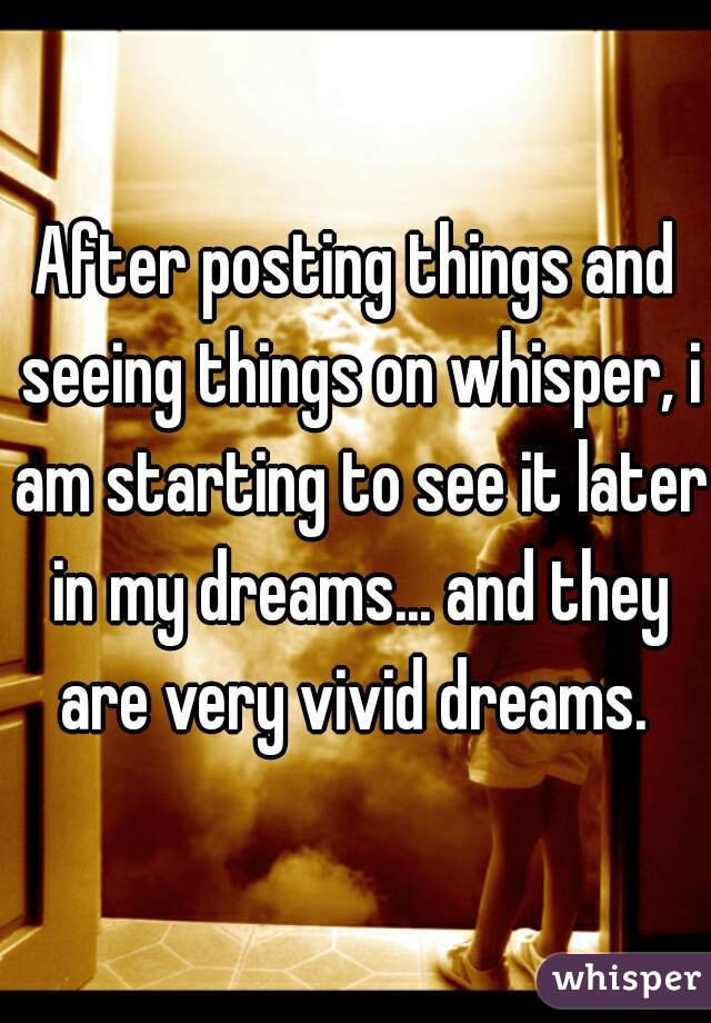 After posting things and seeing things on whisper, i am starting to see it later in my dreams... and they are very vivid dreams.