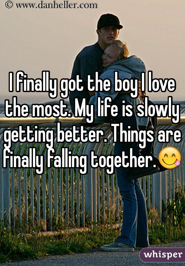 I finally got the boy I love the most. My life is slowly getting better. Things are finally falling together.😋