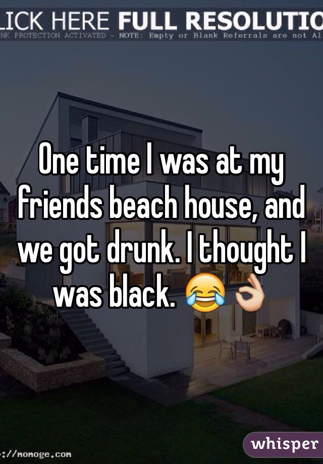 One time I was at my friends beach house, and we got drunk. I thought I was black. 😂👌