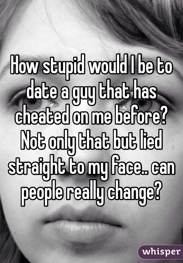 How stupid would I be to date a guy that has cheated on me before? Not only that but lied straight to my face.. can people really change?