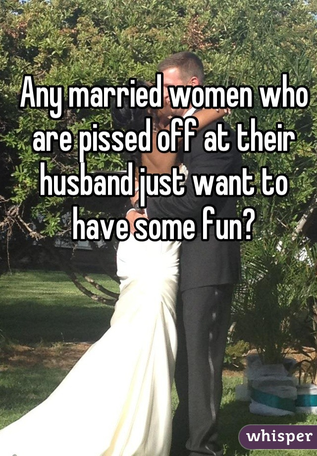 Any married women who are pissed off at their husband just want to have some fun?
