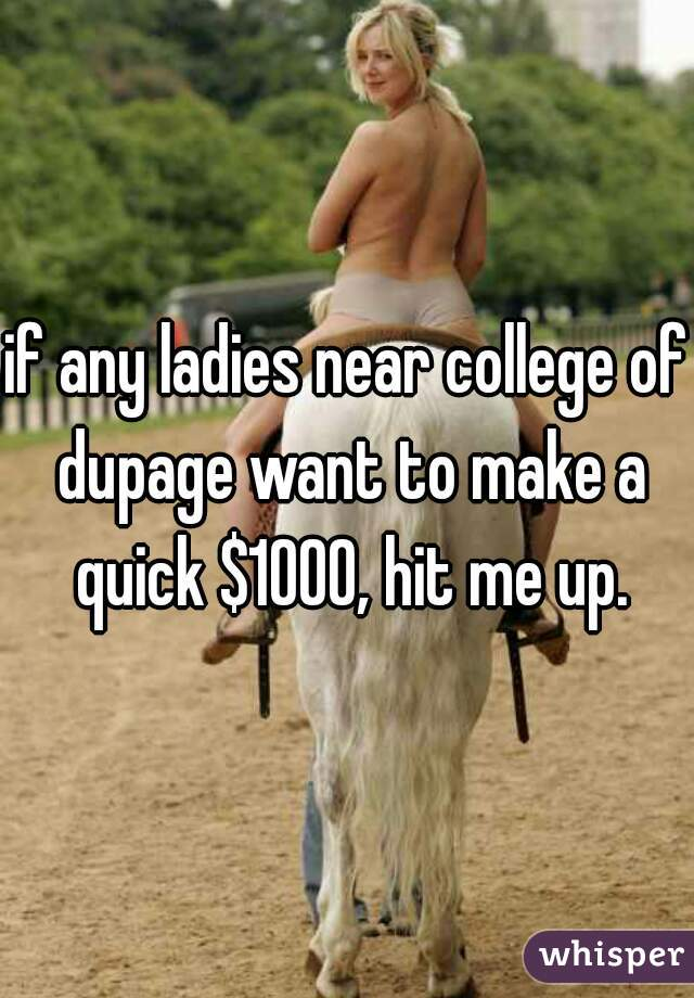 if any ladies near college of dupage want to make a quick $1000, hit me up.