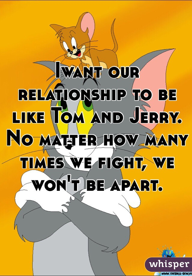 Iwant our relationship to be like Tom and Jerry.  No matter how many times we fight, we won't be apart.