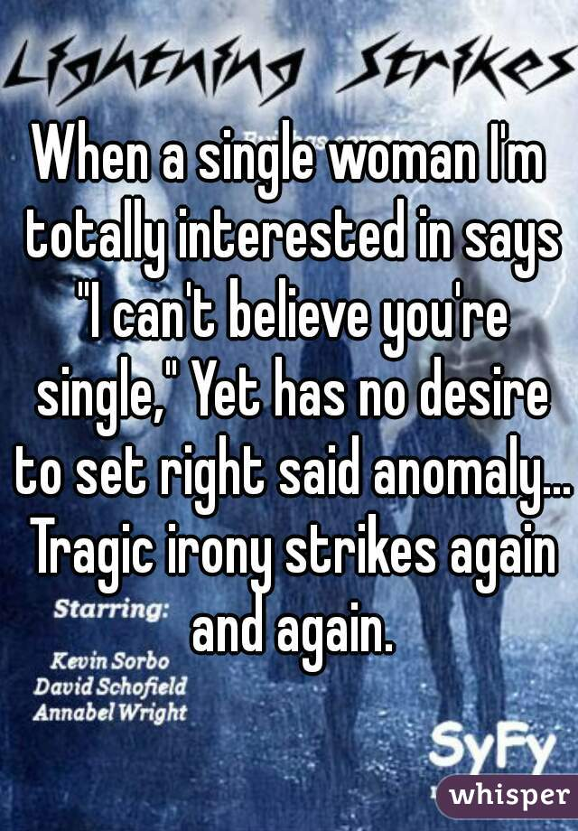 """When a single woman I'm totally interested in says """"I can't believe you're single,"""" Yet has no desire to set right said anomaly... Tragic irony strikes again and again."""