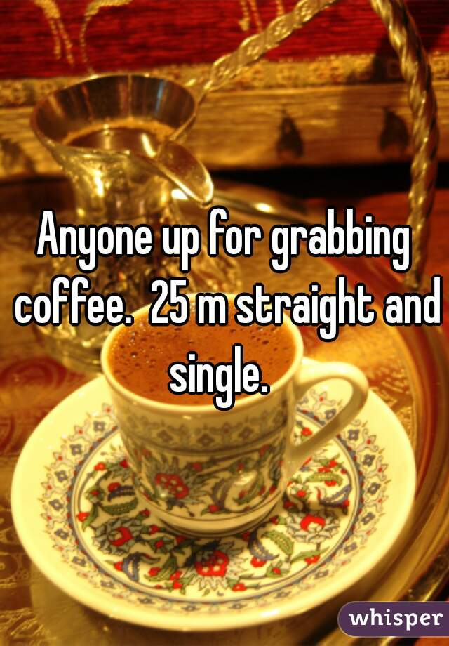 Anyone up for grabbing coffee.  25 m straight and single.