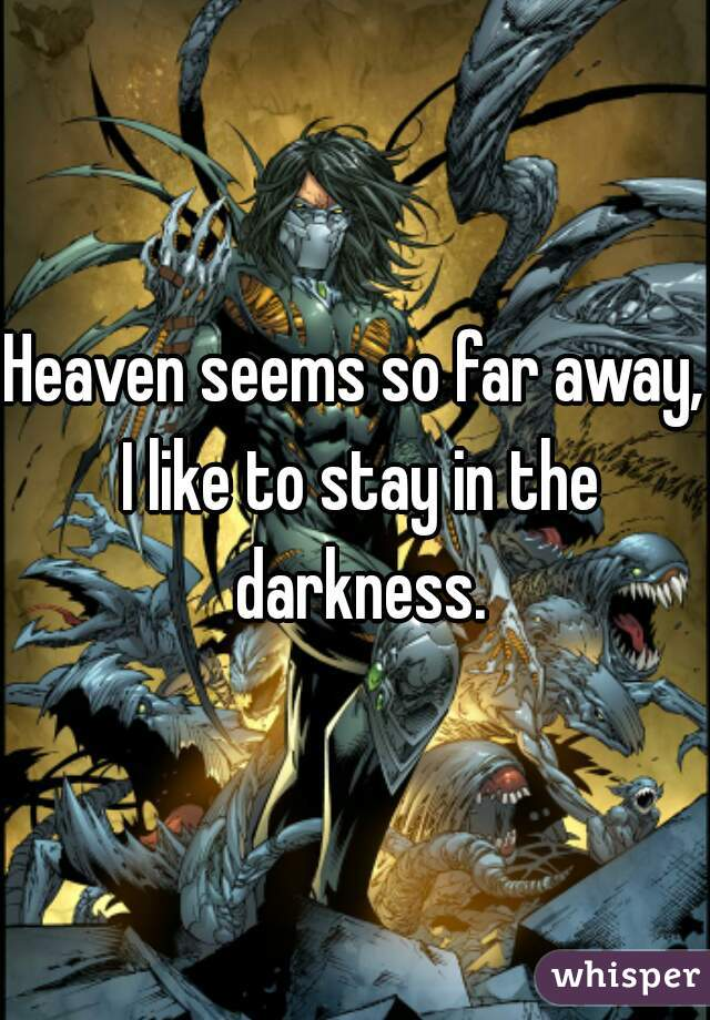 Heaven seems so far away, I like to stay in the darkness.