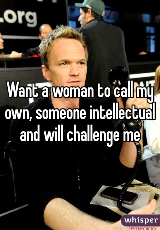 Want a woman to call my own, someone intellectual and will challenge me
