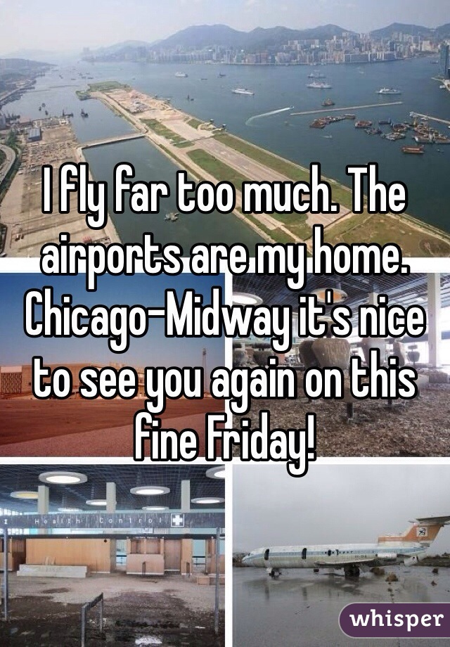 I fly far too much. The airports are my home. Chicago-Midway it's nice to see you again on this fine Friday!