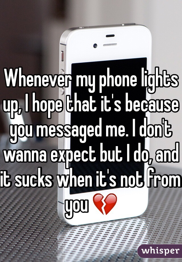 Whenever my phone lights up, I hope that it's because you messaged me. I don't wanna expect but I do, and it sucks when it's not from you 💔