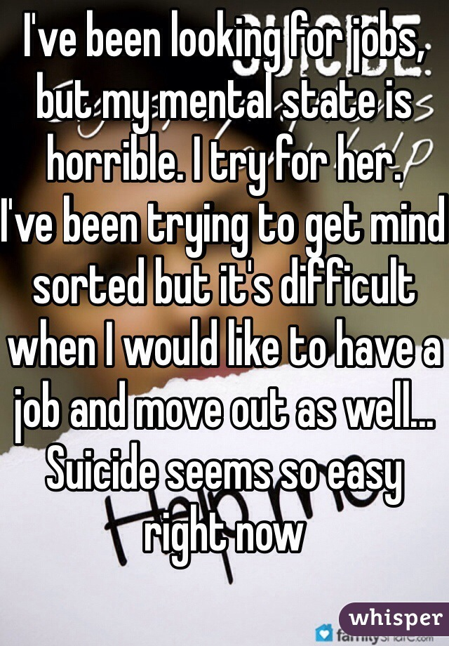 I've been looking for jobs, but my mental state is horrible. I try for her. I've been trying to get mind sorted but it's difficult when I would like to have a job and move out as well... Suicide seems so easy right now