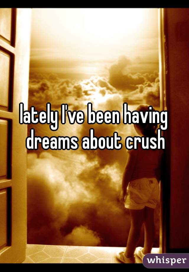 lately I've been having dreams about crush