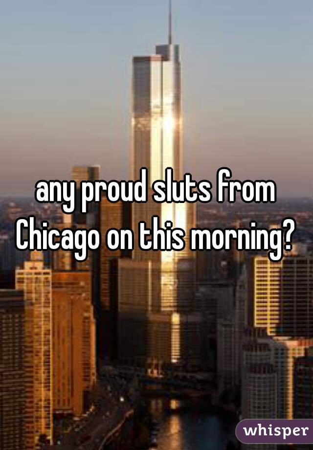 any proud sluts from Chicago on this morning?
