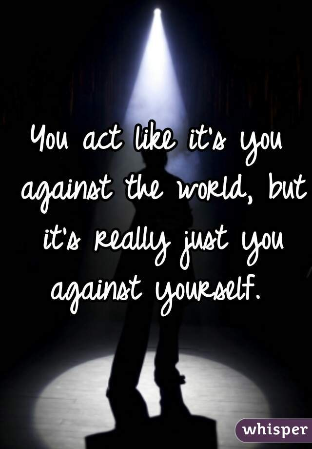 You act like it's you against the world, but it's really just you against yourself.