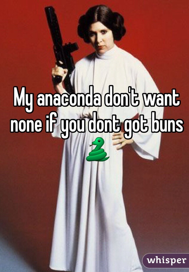 My anaconda don't want none if you dont got buns 🐍