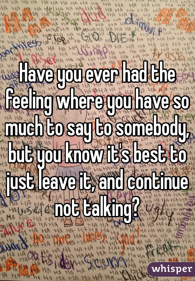 Have you ever had the feeling where you have so much to say to somebody, but you know it's best to just leave it, and continue not talking?