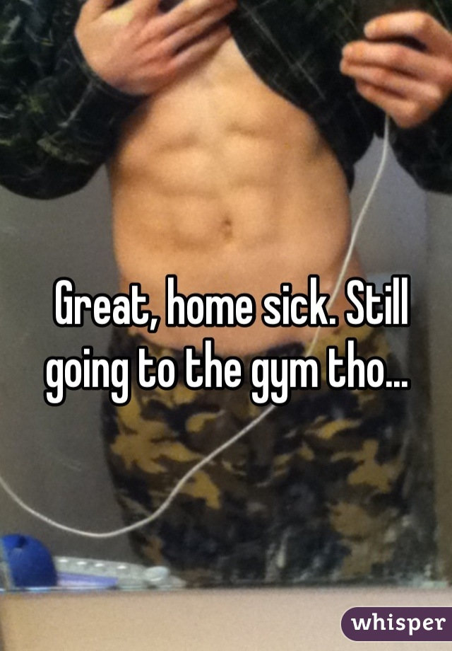 Great, home sick. Still going to the gym tho...