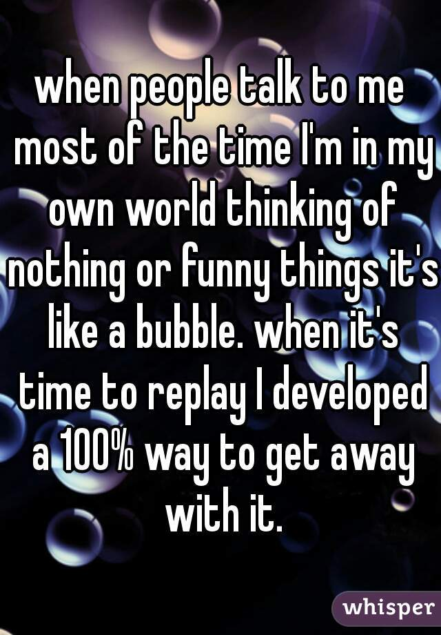 when people talk to me most of the time I'm in my own world thinking of nothing or funny things it's like a bubble. when it's time to replay I developed a 100% way to get away with it.