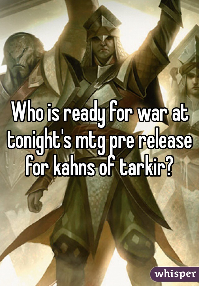 Who is ready for war at tonight's mtg pre release for kahns of tarkir?