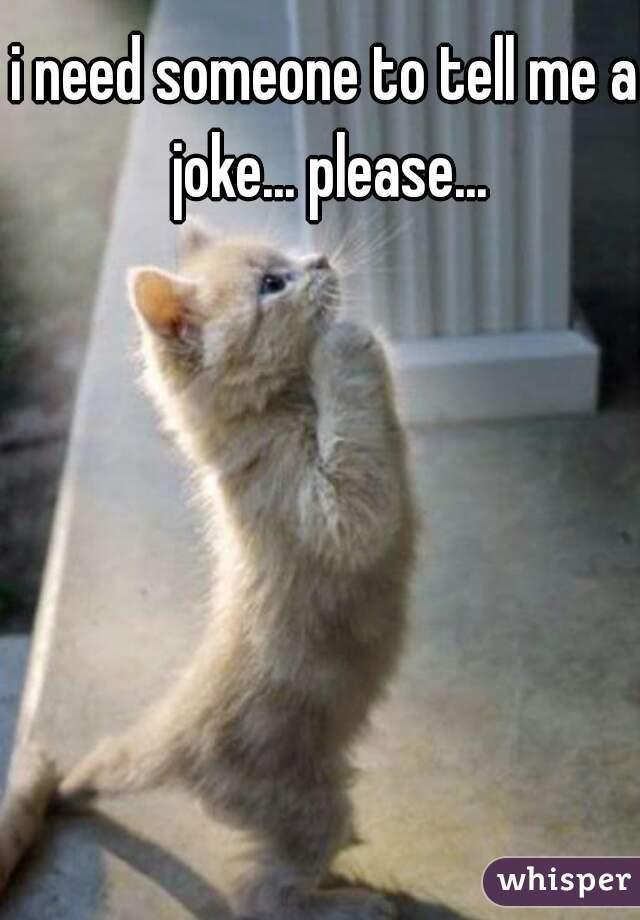 i need someone to tell me a joke... please...