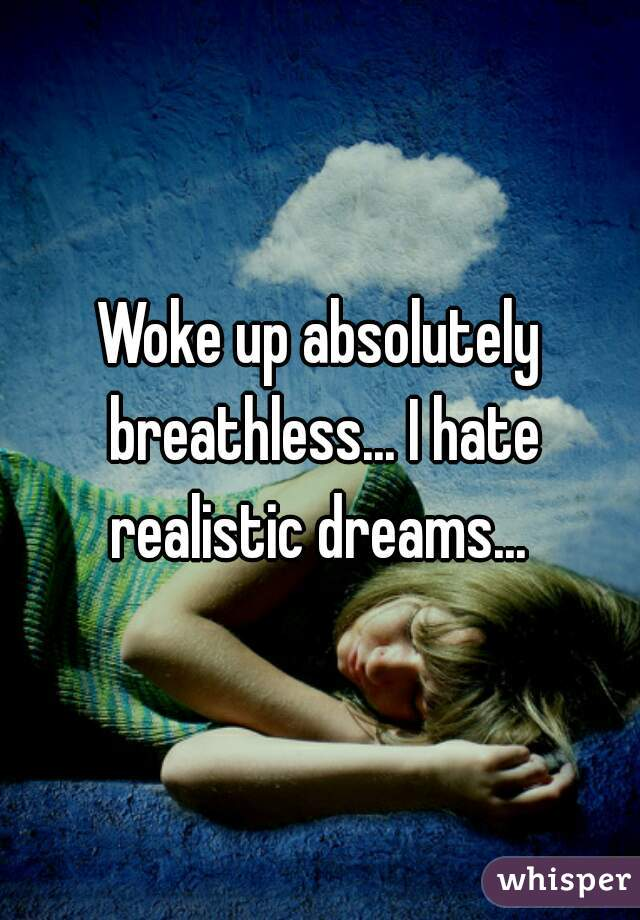 Woke up absolutely breathless... I hate realistic dreams...