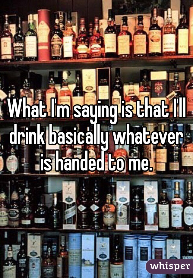 What I'm saying is that I'll drink basically whatever is handed to me.