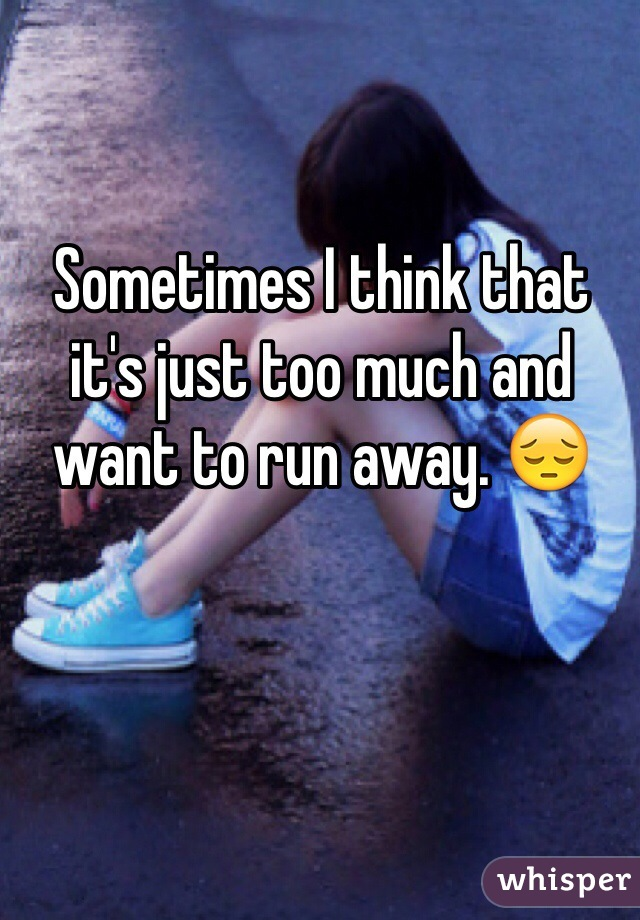 Sometimes I think that it's just too much and want to run away. 😔