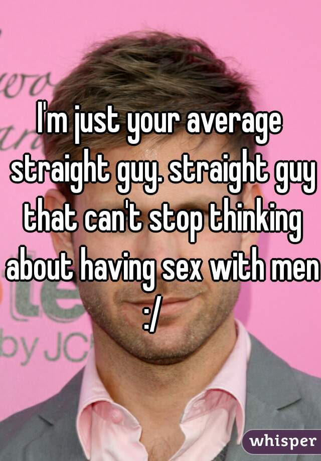 I'm just your average straight guy. straight guy that can't stop thinking about having sex with men :/