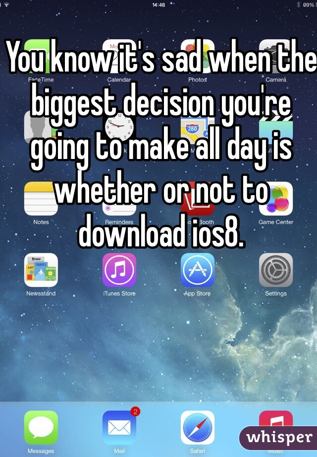 You know it's sad when the biggest decision you're going to make all day is whether or not to download ios8.