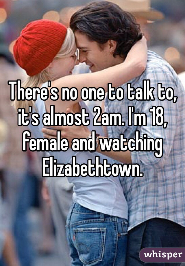 There's no one to talk to, it's almost 2am. I'm 18, female and watching Elizabethtown.