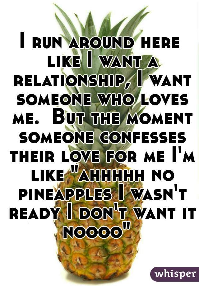 "I run around here like I want a relationship, I want someone who loves me.  But the moment someone confesses their love for me I'm like ""ahhhhh no pineapples I wasn't ready I don't want it noooo"""