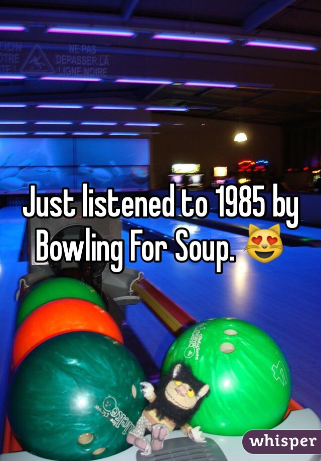 Just listened to 1985 by Bowling For Soup. 😻