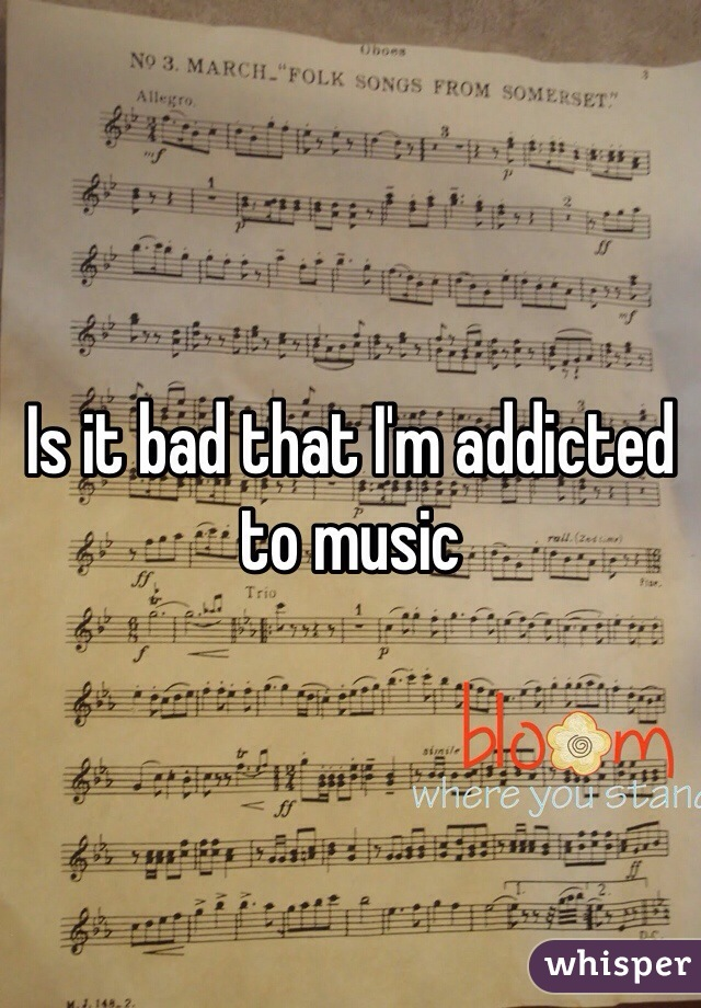 Is it bad that I'm addicted to music
