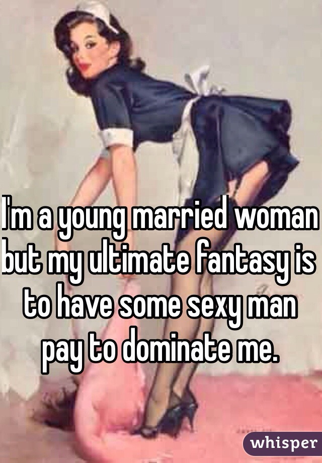 I'm a young married woman but my ultimate fantasy is to have some sexy man pay to dominate me.