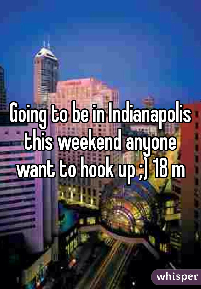 Going to be in Indianapolis this weekend anyone want to hook up ;) 18 m