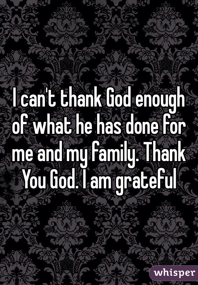 I can't thank God enough of what he has done for me and my family. Thank You God. I am grateful