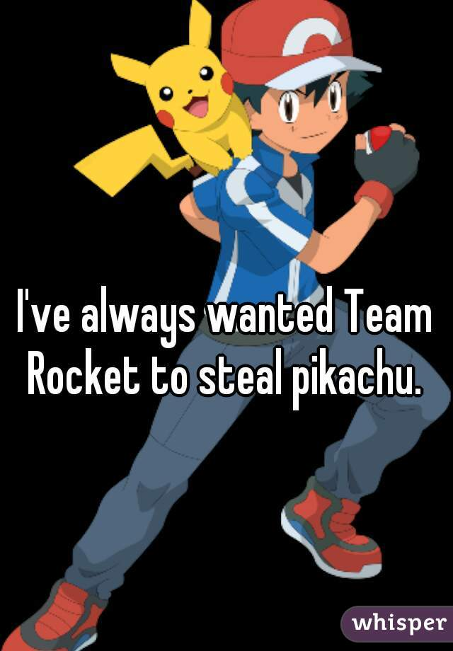 I've always wanted Team Rocket to steal pikachu.