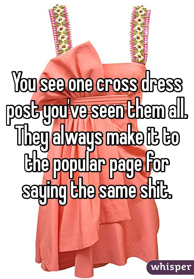 You see one cross dress post you've seen them all. They always make it to the popular page for saying the same shit.