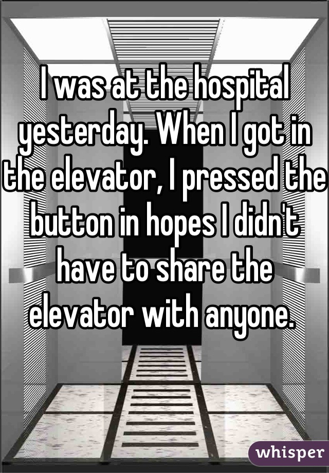 I was at the hospital yesterday. When I got in the elevator, I pressed the button in hopes I didn't have to share the elevator with anyone.