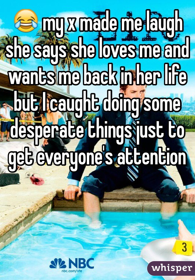 😂 my x made me laugh she says she loves me and wants me back in her life but I caught doing some desperate things just to get everyone's attention