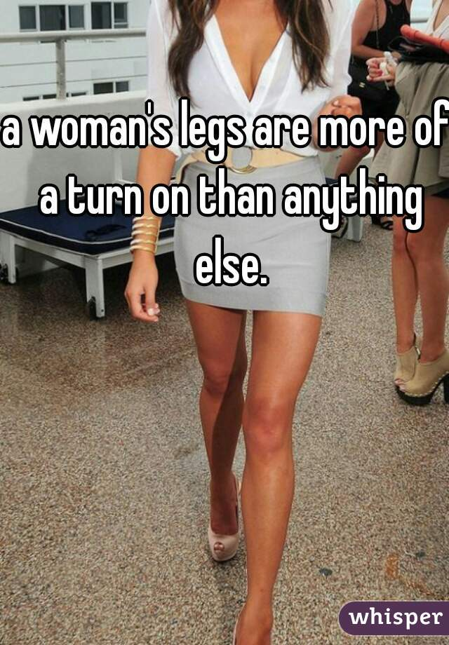 a woman's legs are more of a turn on than anything else.